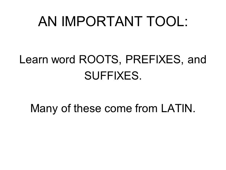 AN IMPORTANT TOOL: Learn word ROOTS, PREFIXES, and SUFFIXES. Many of these come from LATIN.
