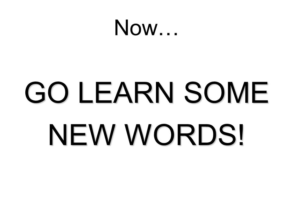 GO LEARN SOME NEW WORDS! Now…