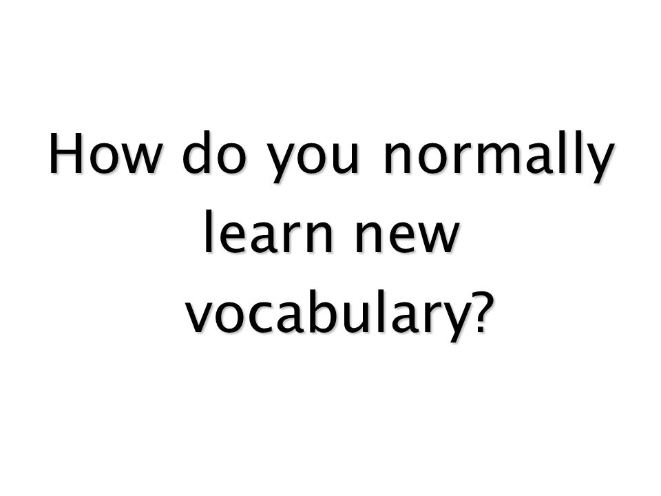 How do you normally learn new vocabulary? vocabulary?