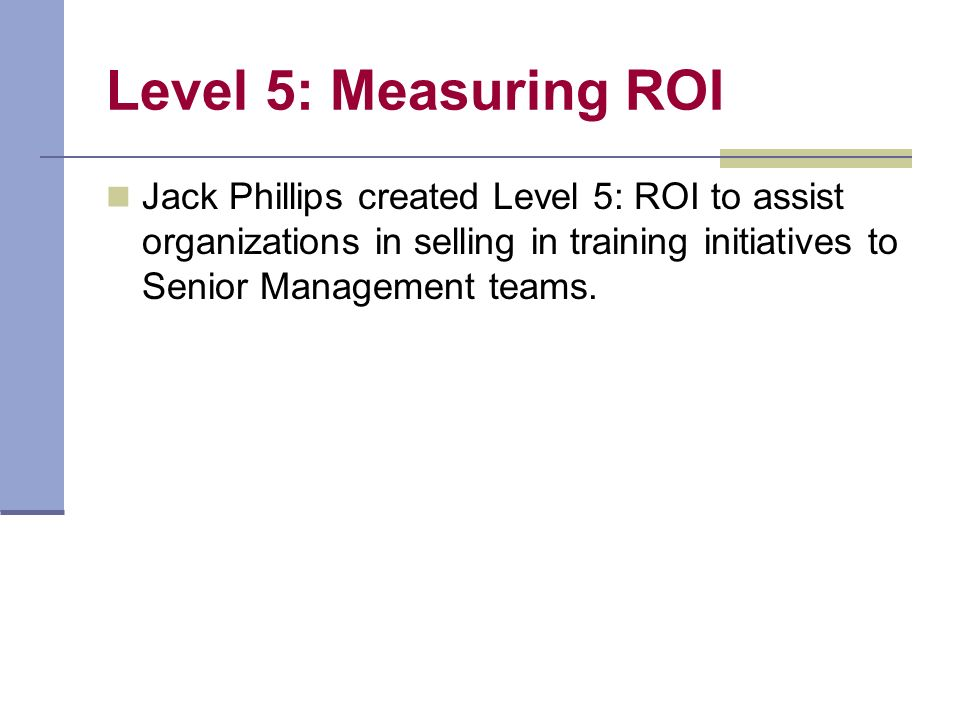 Level 5: Measuring ROI Jack Phillips created Level 5: ROI to assist organizations in selling in training initiatives to Senior Management teams.