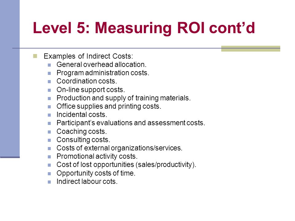 Level 5: Measuring ROI contd Examples of Indirect Costs: General overhead allocation.