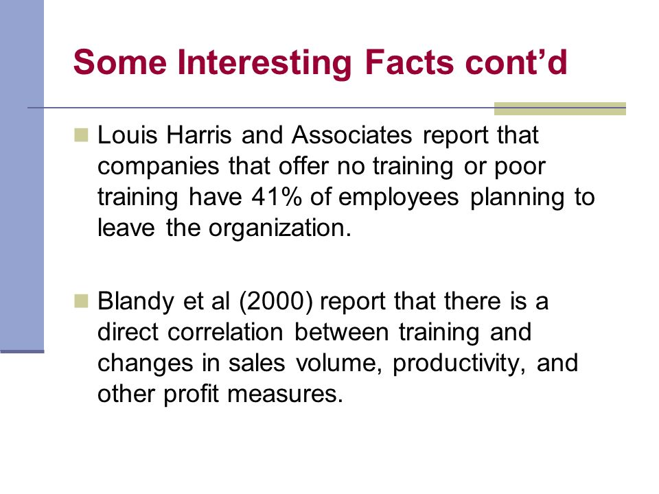 Some Interesting Facts contd Louis Harris and Associates report that companies that offer no training or poor training have 41% of employees planning to leave the organization.