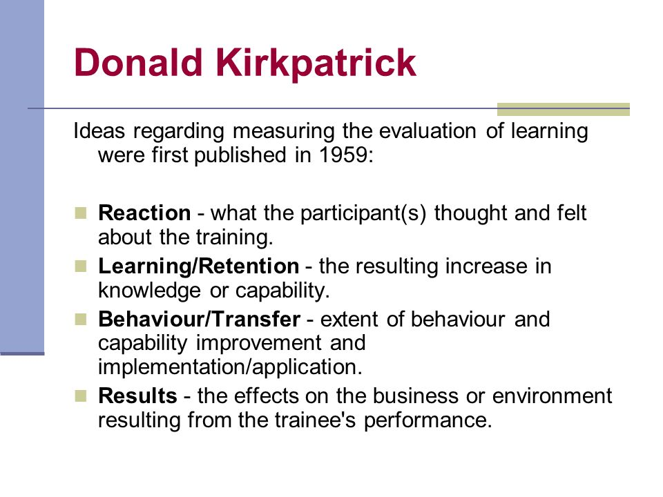 Donald Kirkpatrick Ideas regarding measuring the evaluation of learning were first published in 1959: Reaction - what the participant(s) thought and felt about the training.