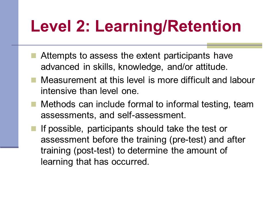 Level 3: Behaviour/Transfer Measures the transfer that has occurred in participants behaviour due to the training program.