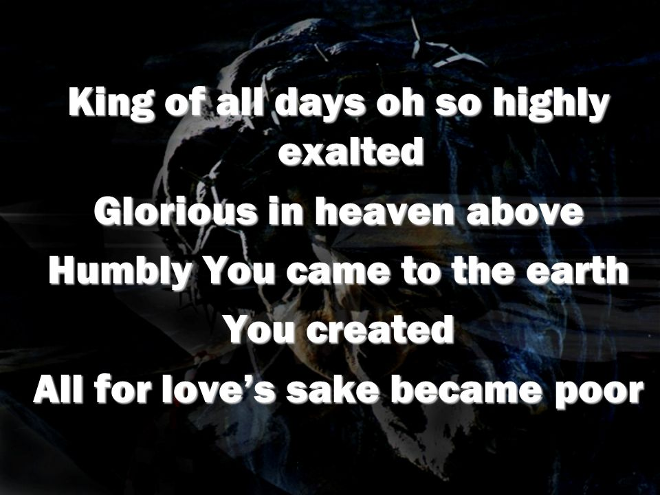 King of all days oh so highly exalted Glorious in heaven above Humbly You came to the earth You created All for loves sake became poor