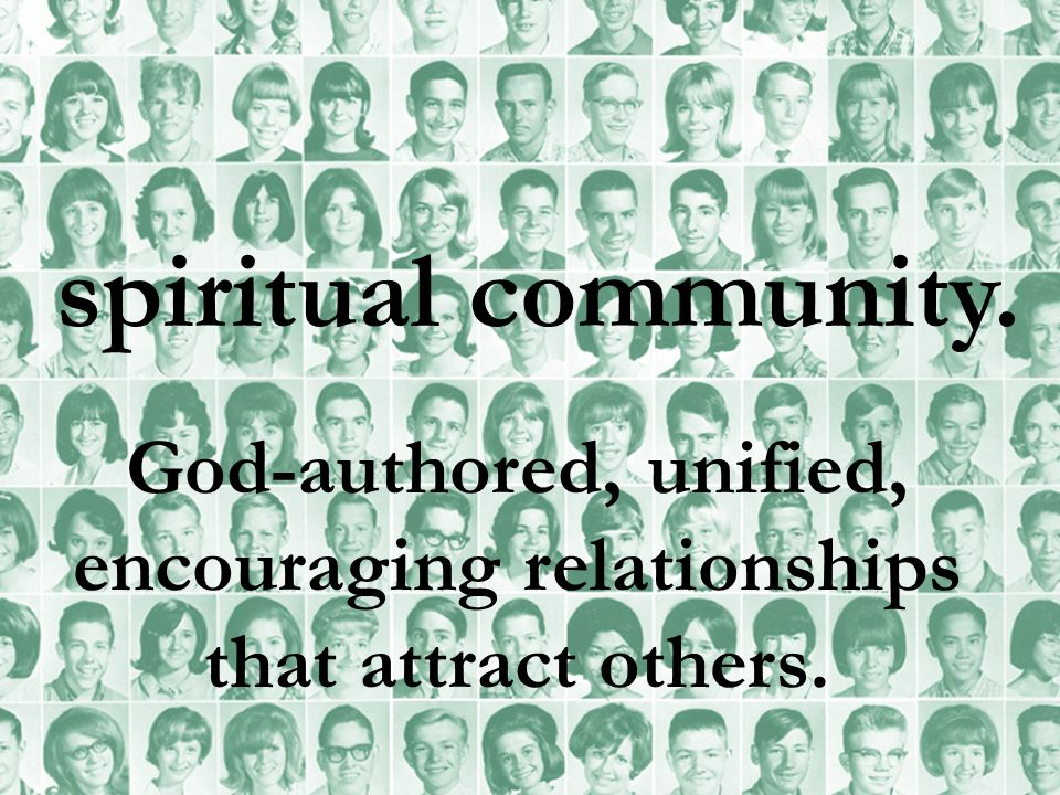 spiritual community. God-authored, unified, encouraging relationships that attract others.