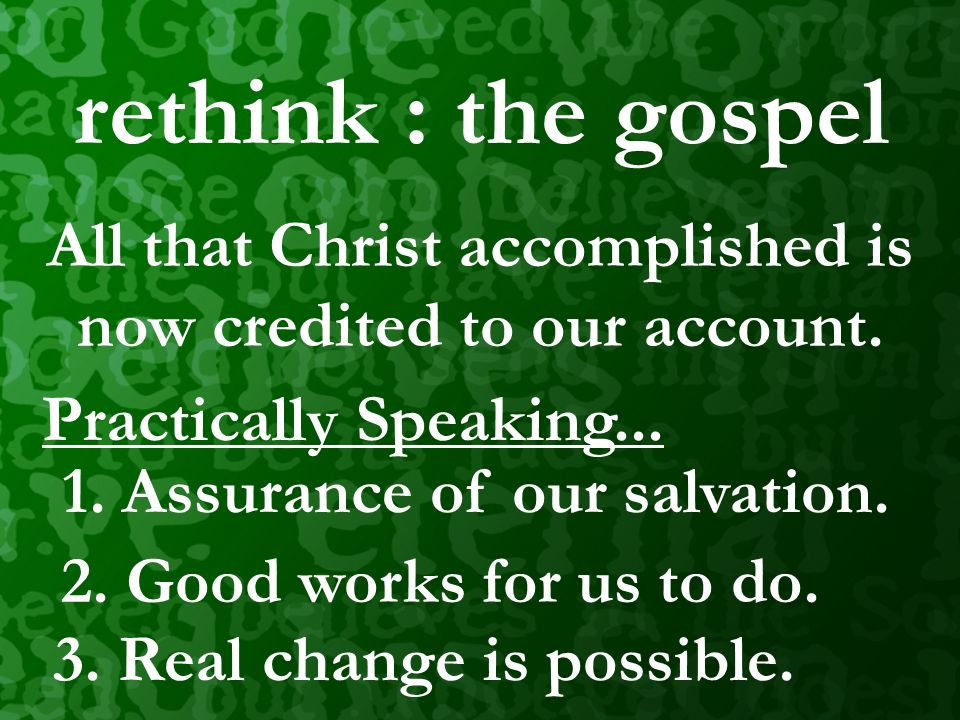 rethink : the gospel All that Christ accomplished is now credited to our account. real change is possible. Practically Speaking... 2. Good works for u