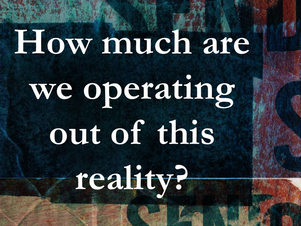 How much are we operating out of this reality?