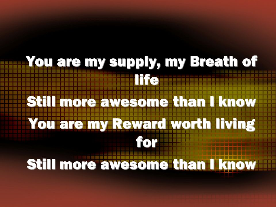You are my supply, my Breath of life Still more awesome than I know You are my Reward worth living for Still more awesome than I know