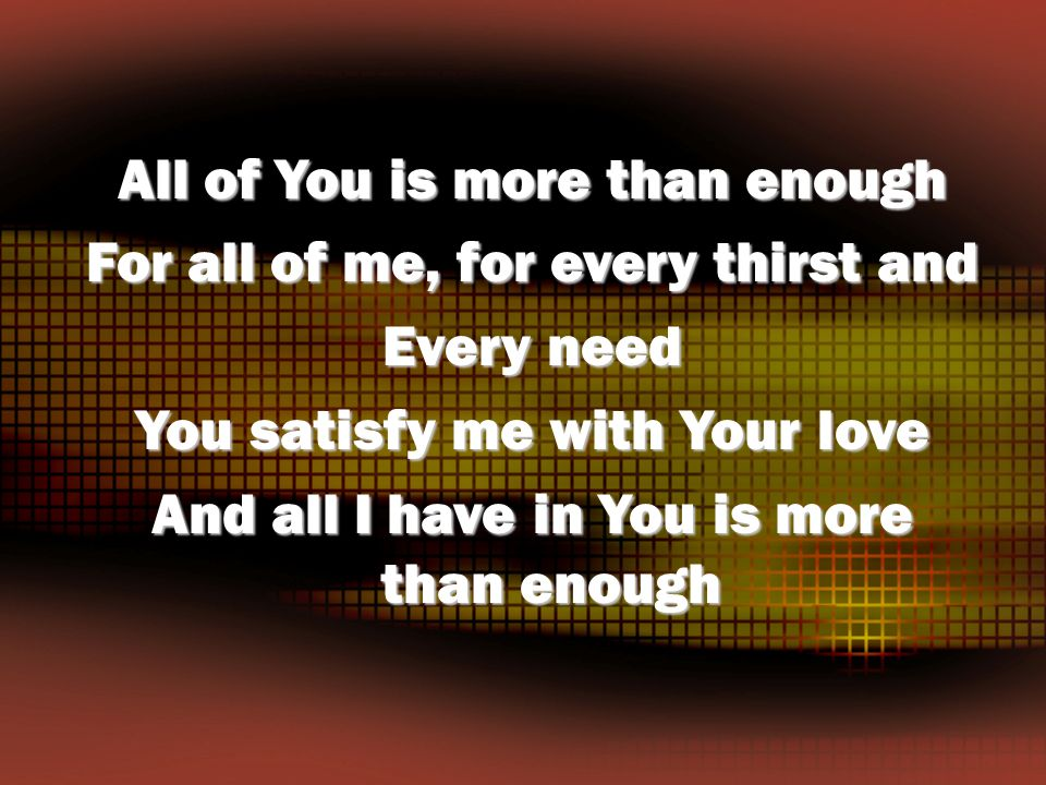 All of You is more than enough For all of me, for every thirst and Every need You satisfy me with Your love And all I have in You is more than enough