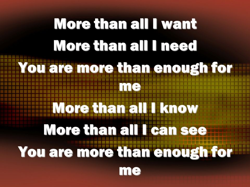 More than all I want More than all I need You are more than enough for me More than all I know More than all I can see You are more than enough for me