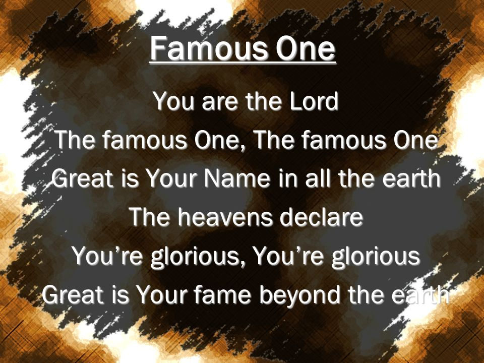 Famous One You are the Lord The famous One, The famous One Great is Your Name in all the earth The heavens declare Youre glorious, Youre glorious Grea