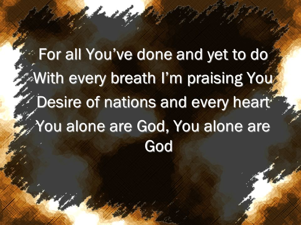 For all Youve done and yet to do With every breath Im praising You Desire of nations and every heart You alone are God, You alone are God
