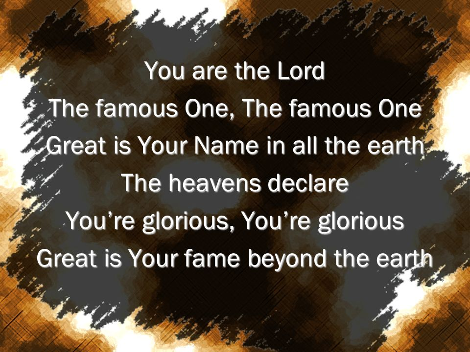 You are the Lord The famous One, The famous One Great is Your Name in all the earth The heavens declare Youre glorious, Youre glorious Great is Your f