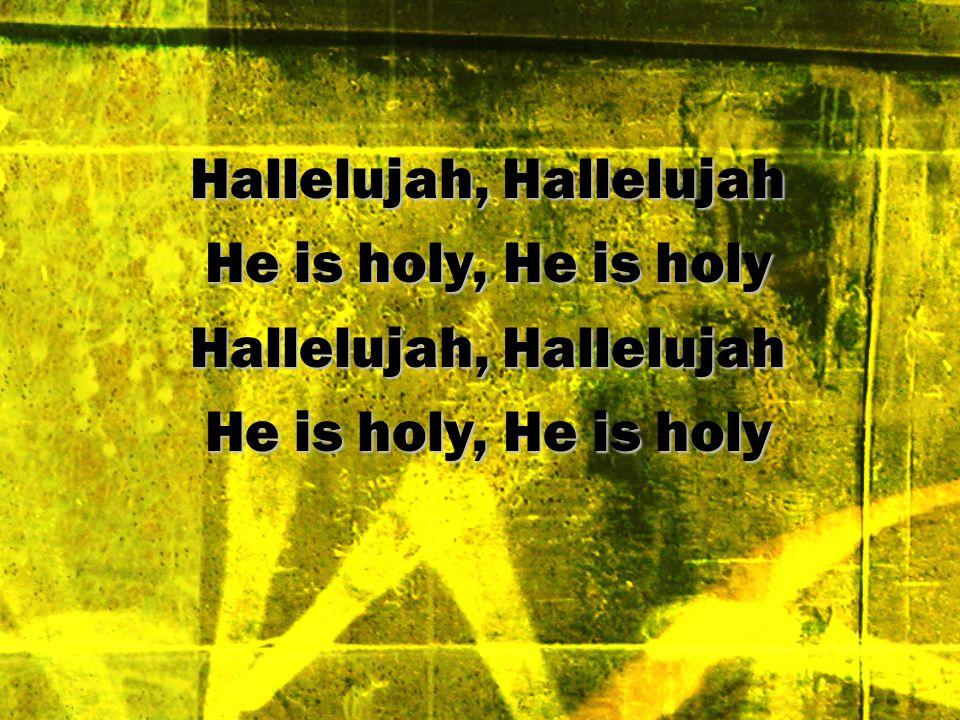 Hallelujah, Hallelujah He is holy, He is holy Hallelujah, Hallelujah He is holy, He is holy