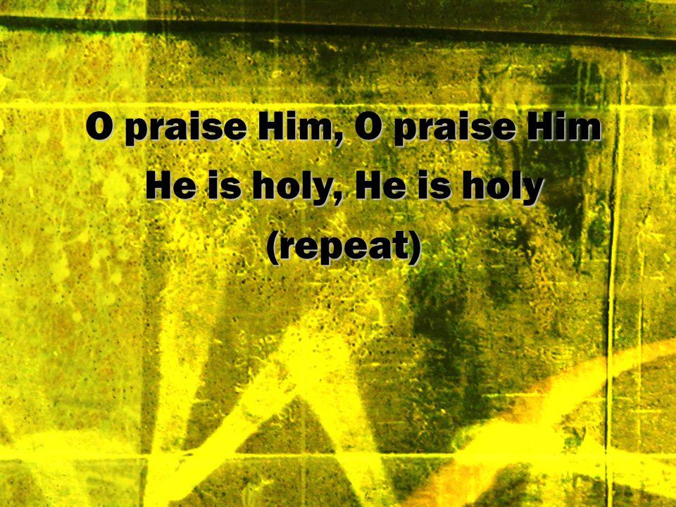 O praise Him, O praise Him He is holy, He is holy (repeat)