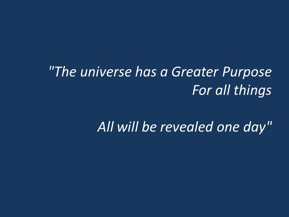 The universe has a Greater Purpose For all things All will be revealed one day