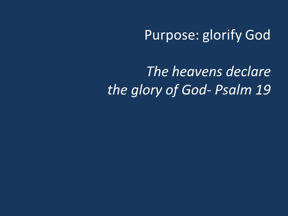 Purpose: glorify God The heavens declare the glory of God- Psalm 19