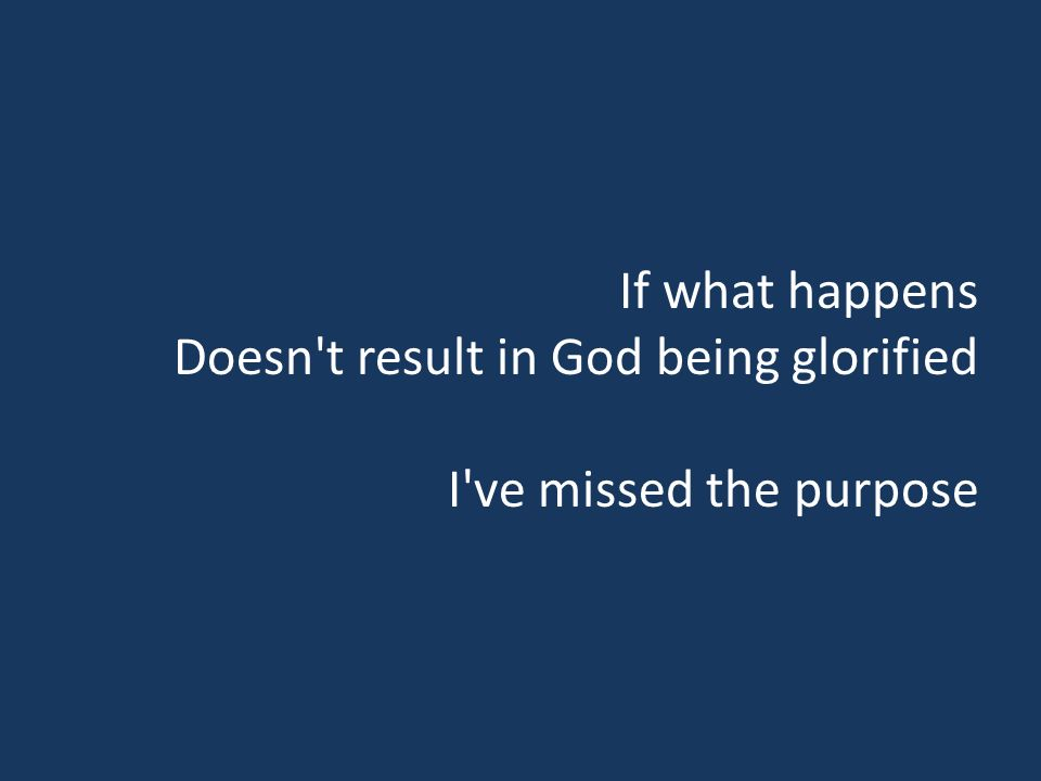 If what happens Doesn t result in God being glorified I ve missed the purpose
