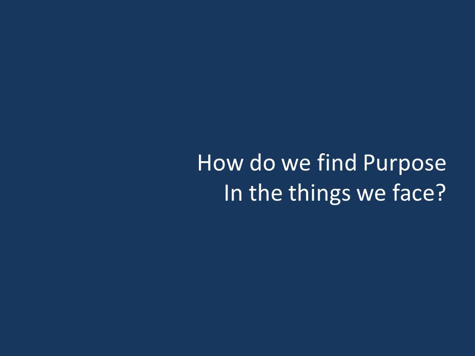 How do we find Purpose In the things we face
