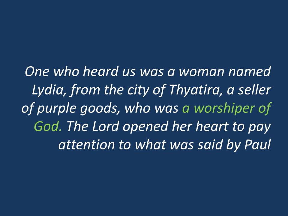 One who heard us was a woman named Lydia, from the city of Thyatira, a seller of purple goods, who was a worshiper of God. The Lord opened her heart t