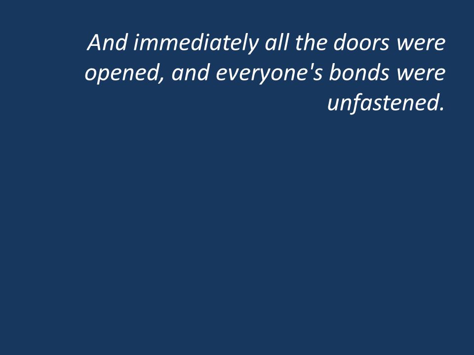 And immediately all the doors were opened, and everyone's bonds were unfastened.