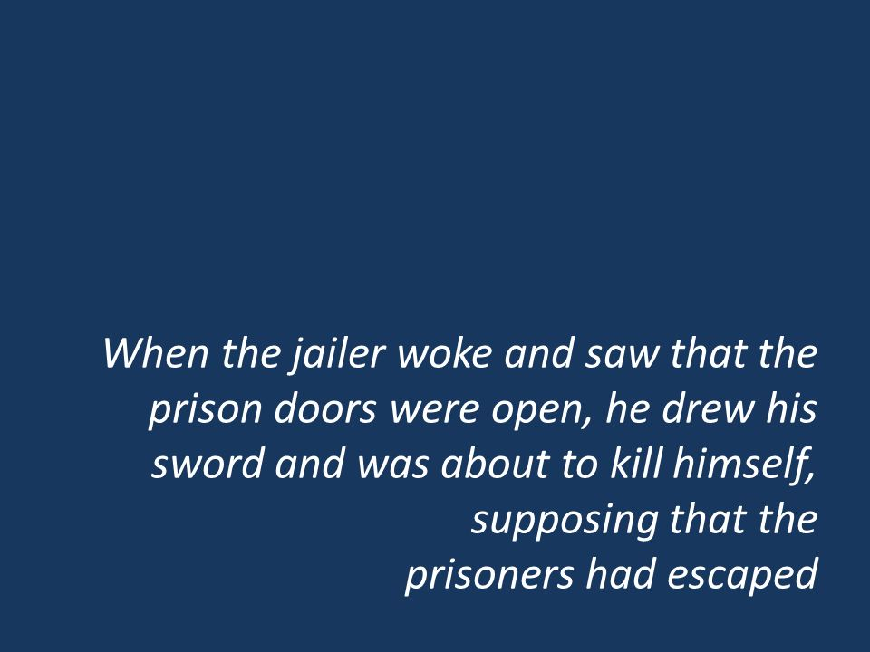 When the jailer woke and saw that the prison doors were open, he drew his sword and was about to kill himself, supposing that the prisoners had escaped