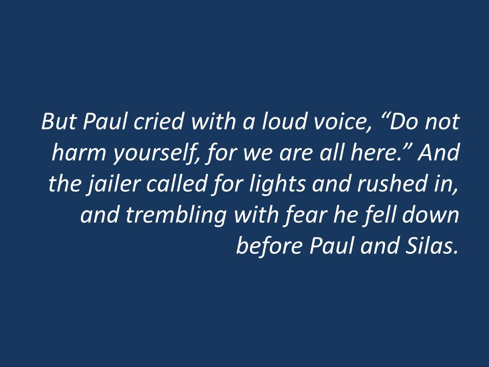 But Paul cried with a loud voice, Do not harm yourself, for we are all here.