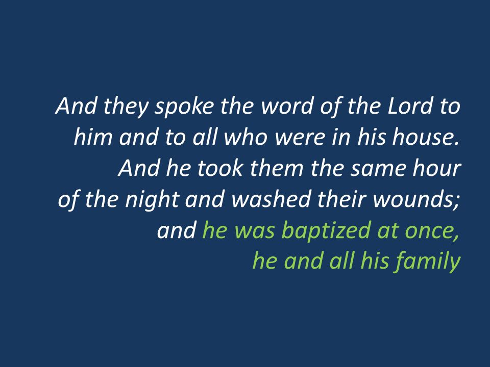 And they spoke the word of the Lord to him and to all who were in his house. And he took them the same hour of the night and washed their wounds; and