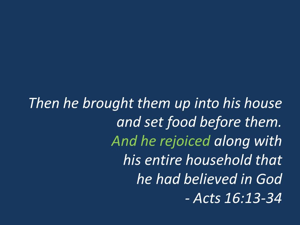 Then he brought them up into his house and set food before them. And he rejoiced along with his entire household that he had believed in God - Acts 16