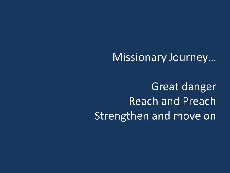 Missionary Journey… Great danger Reach and Preach Strengthen and move on