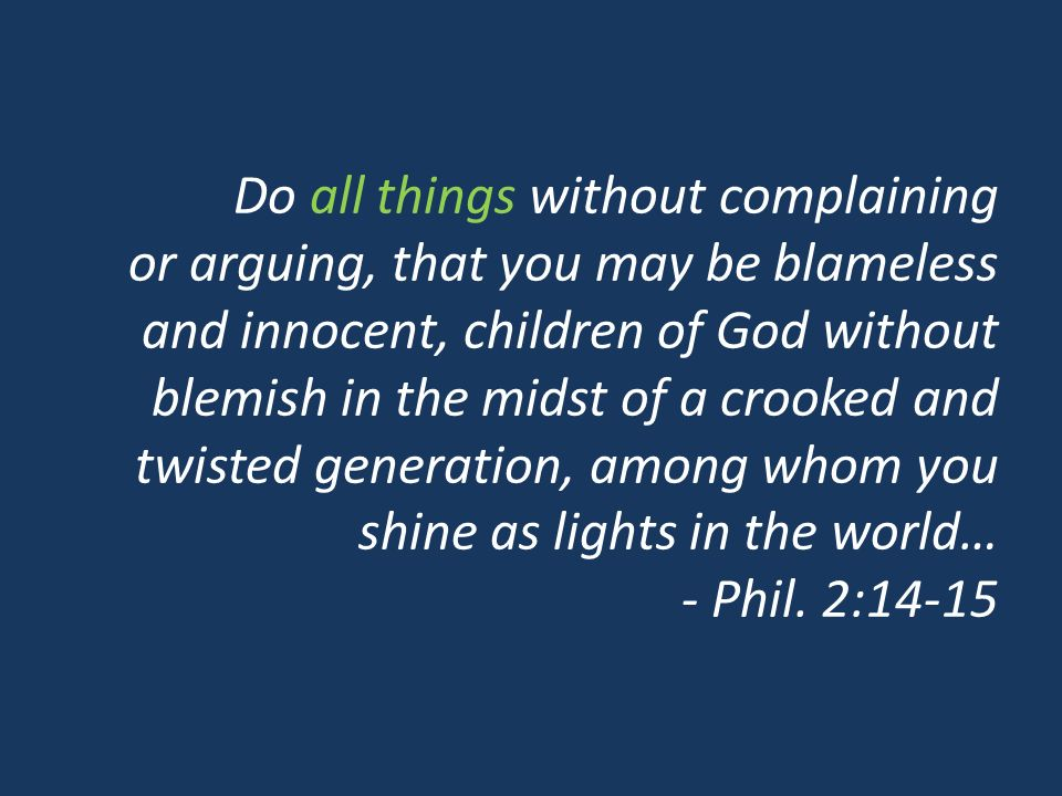 Do all things without complaining or arguing, that you may be blameless and innocent, children of God without blemish in the midst of a crooked and twisted generation, among whom you shine as lights in the world… - Phil.