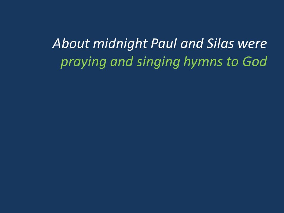 About midnight Paul and Silas were praying and singing hymns to God