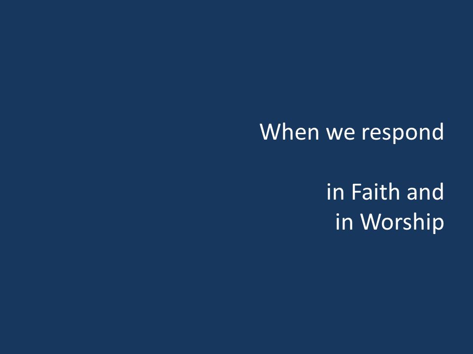 When we respond in Faith and in Worship