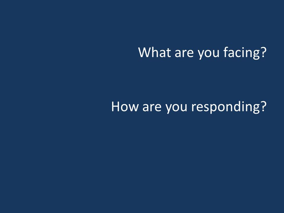 What are you facing? How are you responding?