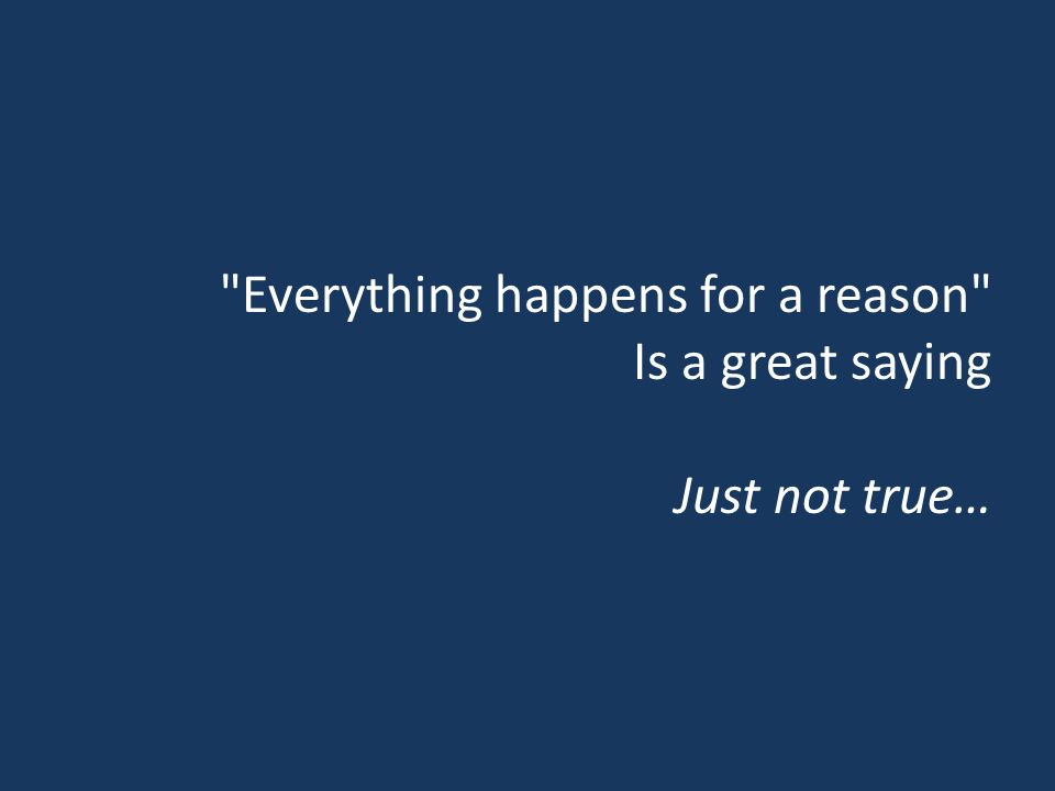 Everything happens for a reason Is a great saying Just not true…