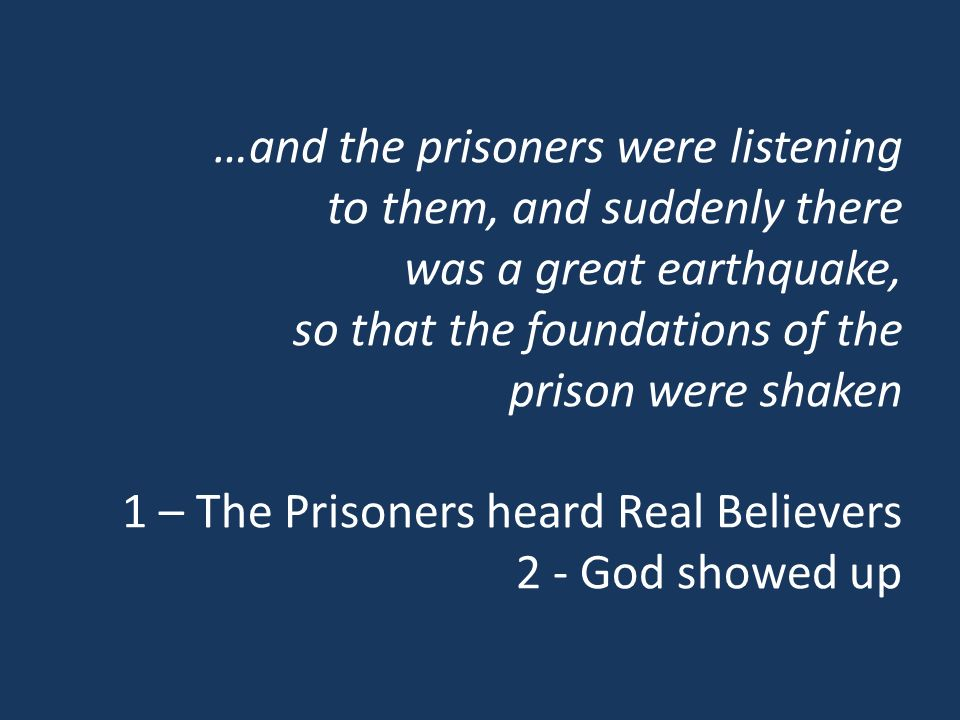 …and the prisoners were listening to them, and suddenly there was a great earthquake, so that the foundations of the prison were shaken 1 – The Prisoners heard Real Believers 2 - God showed up