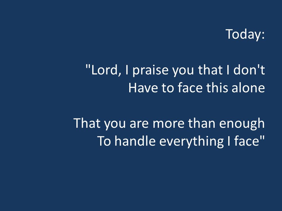 Today: Lord, I praise you that I don t Have to face this alone That you are more than enough To handle everything I face