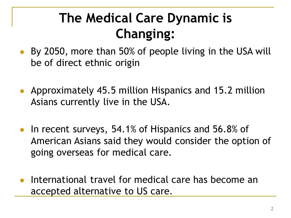 2 The Medical Care Dynamic is Changing: By 2050, more than 50% of people living in the USA will be of direct ethnic origin Approximately 45.5 million