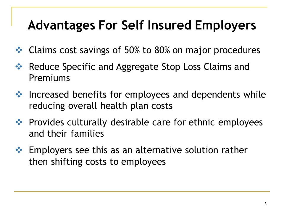 3 Advantages For Self Insured Employers Claims cost savings of 50% to 80% on major procedures Reduce Specific and Aggregate Stop Loss Claims and Premi