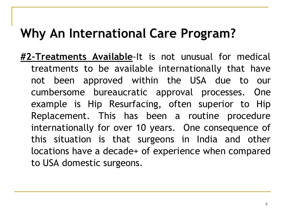 6 Why An International Care Program? #2-Treatments Available-It is not unusual for medical treatments to be available internationally that have not be