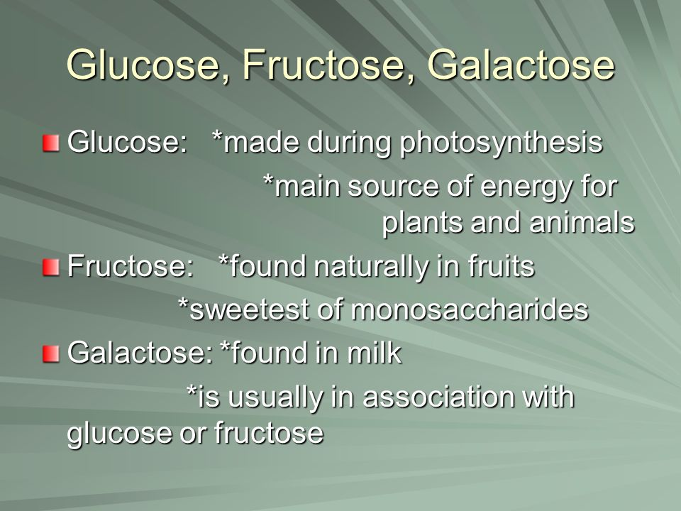 Glucose, Fructose, Galactose Glucose: *made during photosynthesis *main source of energy for plants and animals *main source of energy for plants and