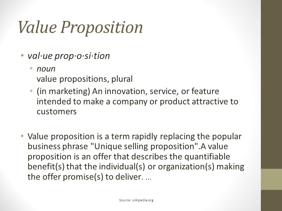 Value Proposition val·ue prop·o·si·tion noun value propositions, plural (in marketing) An innovation, service, or feature intended to make a company o
