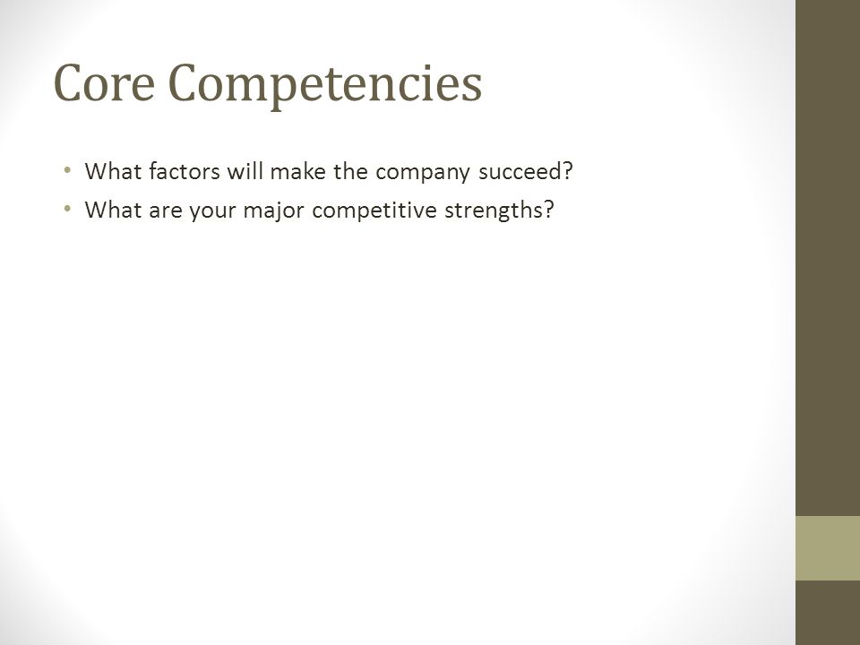Core Competencies What factors will make the company succeed? What are your major competitive strengths?