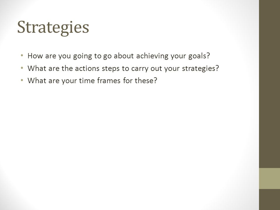 Strategies How are you going to go about achieving your goals? What are the actions steps to carry out your strategies? What are your time frames for
