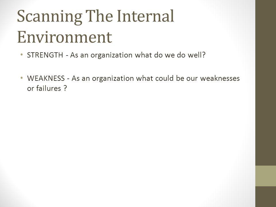 STRENGTH - As an organization what do we do well? WEAKNESS - As an organization what could be our weaknesses or failures ? Scanning The Internal Envir