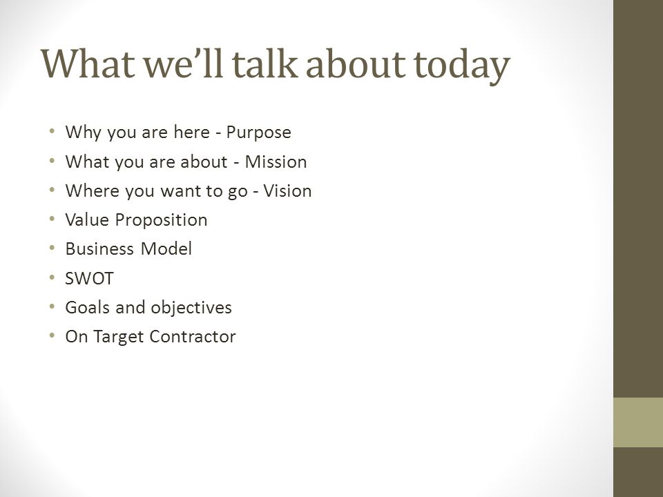 What well talk about today Why you are here - Purpose What you are about - Mission Where you want to go - Vision Value Proposition Business Model SWOT