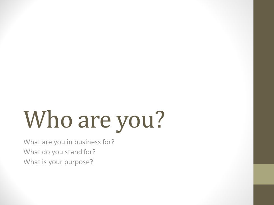 Who are you? What are you in business for? What do you stand for? What is your purpose?
