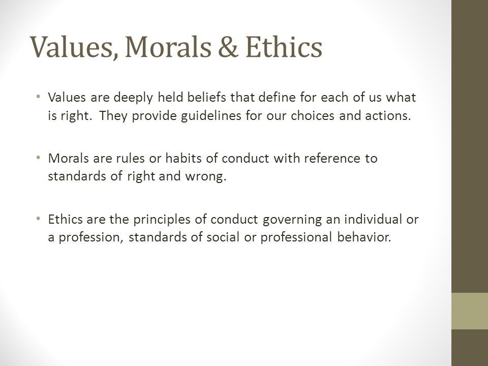 Values are deeply held beliefs that define for each of us what is right. They provide guidelines for our choices and actions. Morals are rules or habi