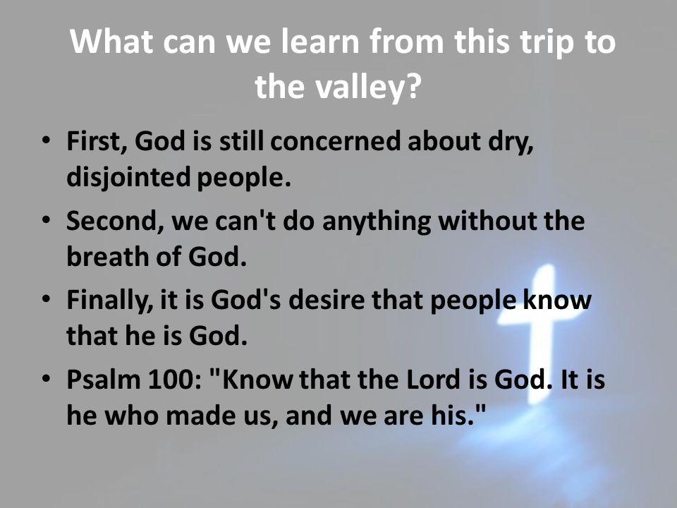 What can we learn from this trip to the valley? First, God is still concerned about dry, disjointed people. Second, we can't do anything without the b